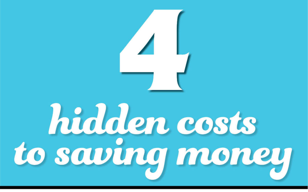 "4 ""Hidden"" Costs of Saving Money!"